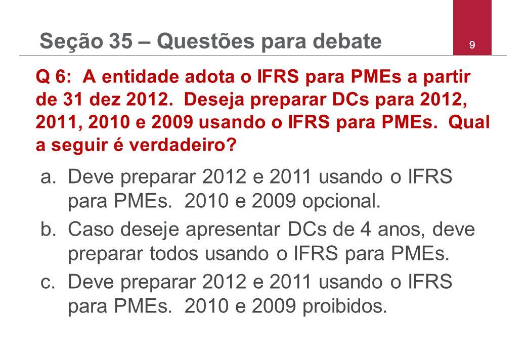 9 Q 6: A entidade adota o IFRS para PMEs a partir de 31 dez 2012. Deseja preparar DCs para 2012, 2011, 2010 e 2009 usando o IFRS para PMEs. Qual a seg