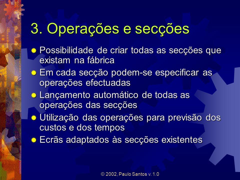 © 2002, Paulo Santos v. 1.0 3. Operações e secções Possibilidade de criar todas as secções que existam na fábrica Possibilidade de criar todas as secç