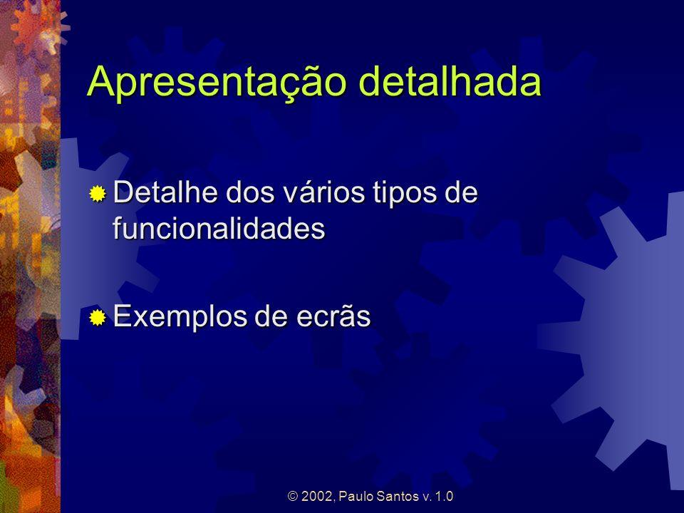 © 2002, Paulo Santos v. 1.0 Apresentação detalhada Detalhe dos vários tipos de funcionalidades Detalhe dos vários tipos de funcionalidades Exemplos de