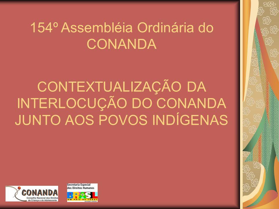 CONTEXTUALIZAÇÃO DA INTERLOCUÇÃO DO CONANDA JUNTO AOS POVOS INDÍGENAS 154º Assembléia Ordinária do CONANDA