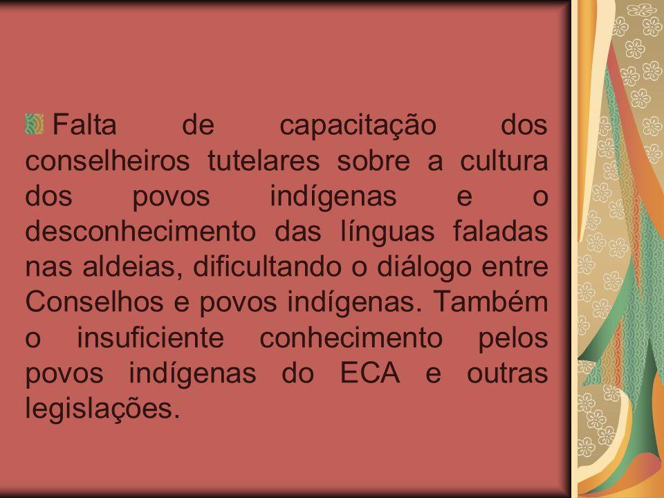 Falta de capacitação dos conselheiros tutelares sobre a cultura dos povos indígenas e o desconhecimento das línguas faladas nas aldeias, dificultando o diálogo entre Conselhos e povos indígenas.