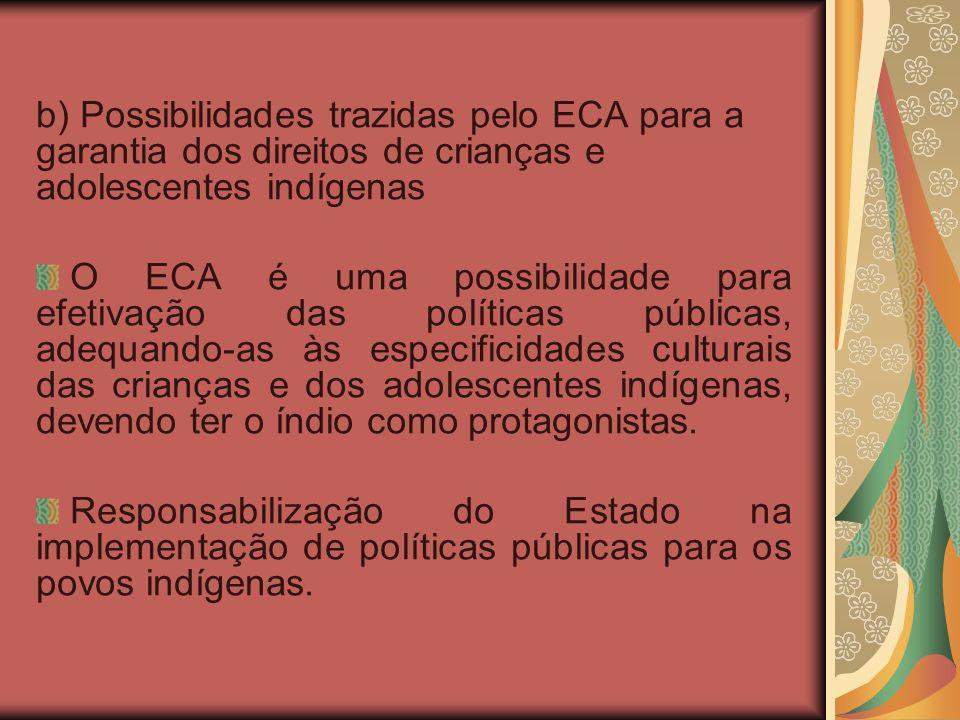 b) Possibilidades trazidas pelo ECA para a garantia dos direitos de crianças e adolescentes indígenas O ECA é uma possibilidade para efetivação das políticas públicas, adequando-as às especificidades culturais das crianças e dos adolescentes indígenas, devendo ter o índio como protagonistas.