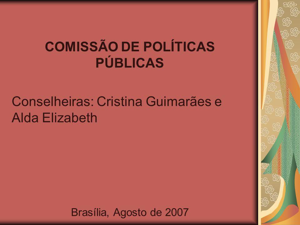 COMISSÃO DE POLÍTICAS PÚBLICAS Conselheiras: Cristina Guimarães e Alda Elizabeth Brasília, Agosto de 2007