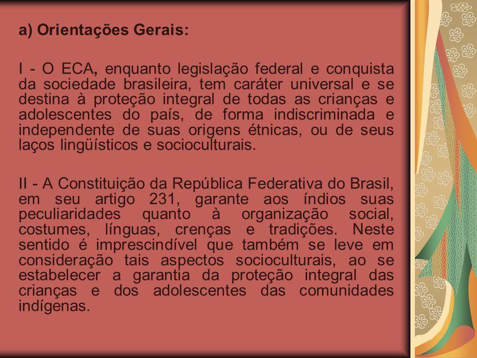 a) Orientações Gerais: I - O ECA, enquanto legislação federal e conquista da sociedade brasileira, tem caráter universal e se destina à proteção integral de todas as crianças e adolescentes do país, de forma indiscriminada e independente de suas origens étnicas, ou de seus laços lingüísticos e socioculturais.