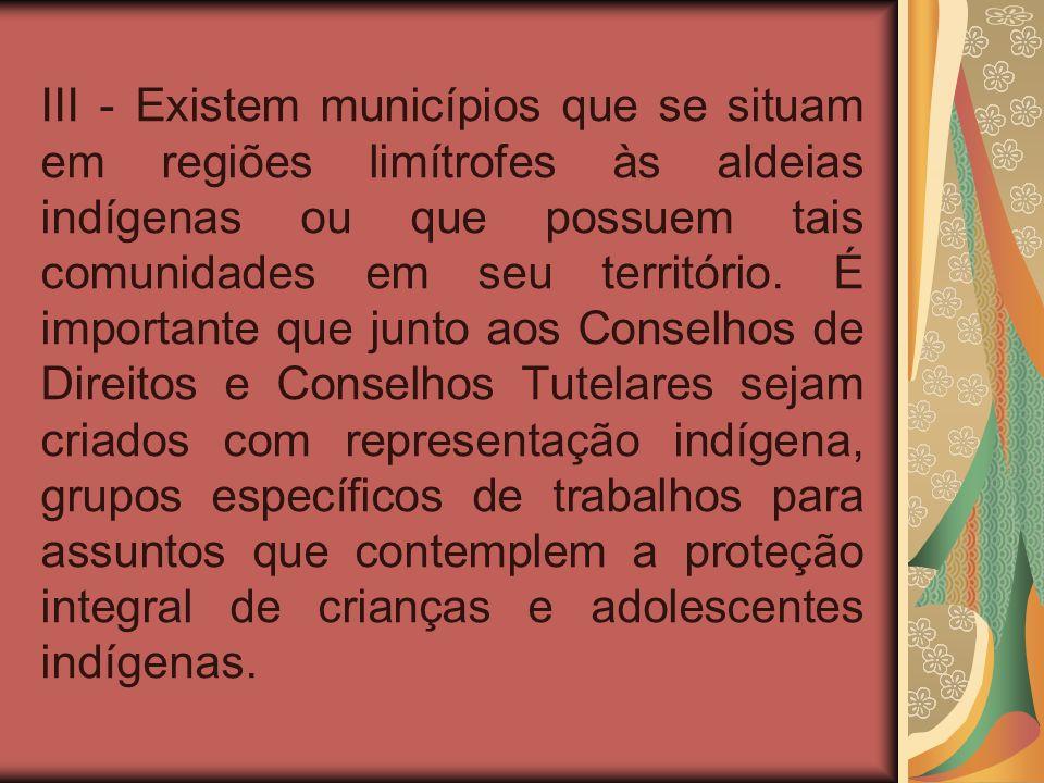 III - Existem municípios que se situam em regiões limítrofes às aldeias indígenas ou que possuem tais comunidades em seu território.