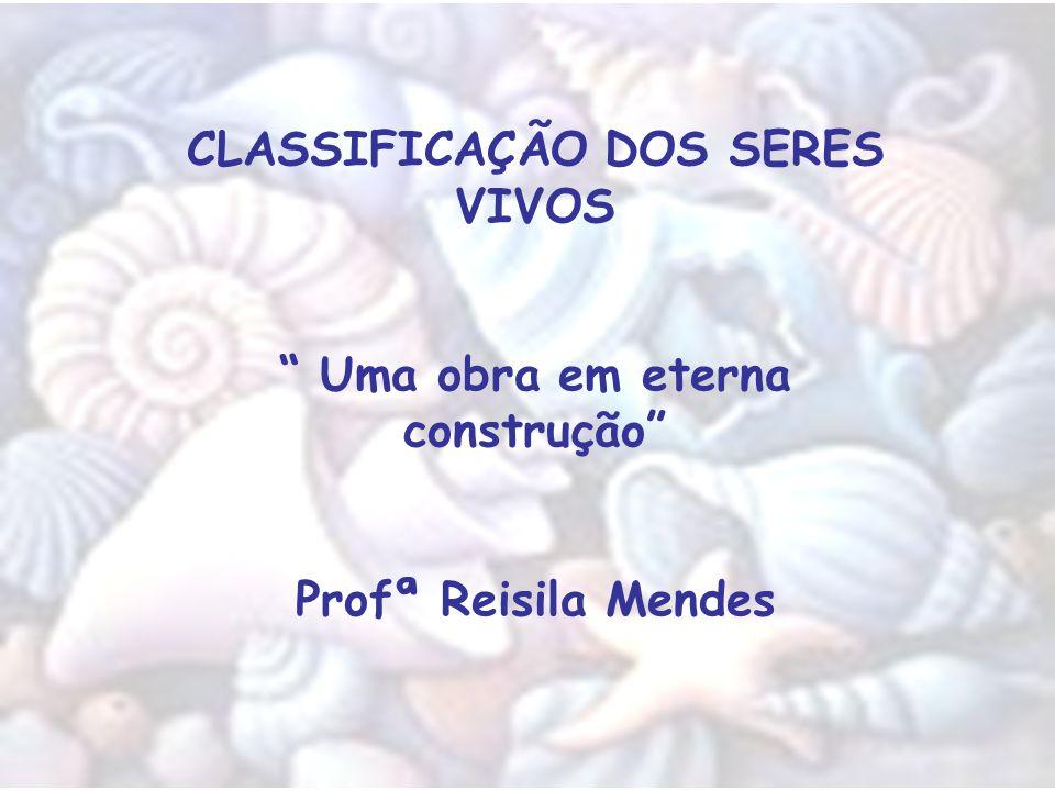 CLASSIFICAÇÃO DOS SERES VIVOS Uma obra em eterna construção Profª Reisila Mendes