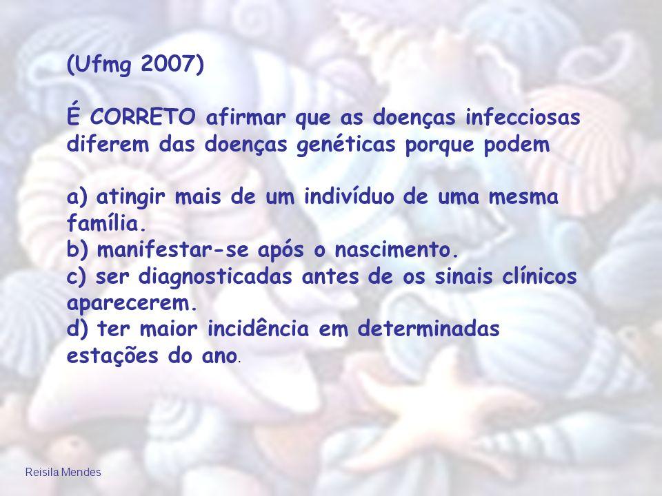Reisila Mendes (Ufmg 2007) É CORRETO afirmar que as doenças infecciosas diferem das doenças genéticas porque podem a) atingir mais de um indivíduo de