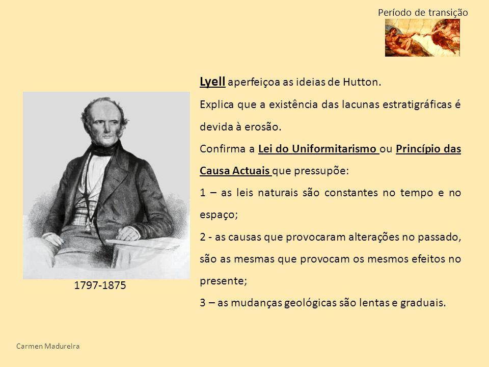 Carmen Madureira Lyell aperfeiçoa as ideias de Hutton. Explica que a existência das lacunas estratigráficas é devida à erosão. Confirma a Lei do Unifo