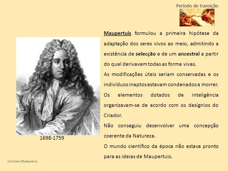Carmen Madureira Período de transição Maupertuis formulou a primeira hipótese da adaptação dos seres vivos ao meio, admitindo a existência de selecção