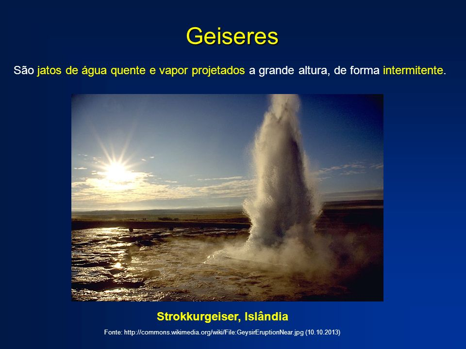Geiseres São jatos de água quente e vapor projetados a grande altura, de forma intermitente. Strokkurgeiser, Islândia Fonte: http://commons.wikimedia.