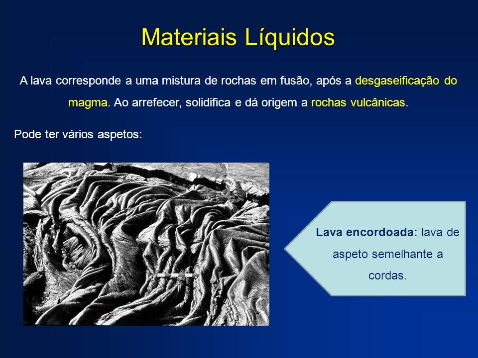 Materiais Líquidos A lava corresponde a uma mistura de rochas em fusão, após a desgaseificação do magma. Ao arrefecer, solidifica e dá origem a rochas