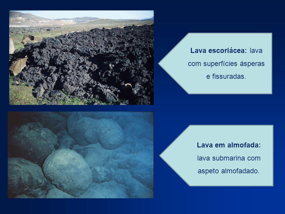 Lava escoriácea: lava com superfícies ásperas e fissuradas. Lava em almofada: lava submarina com aspeto almofadado.