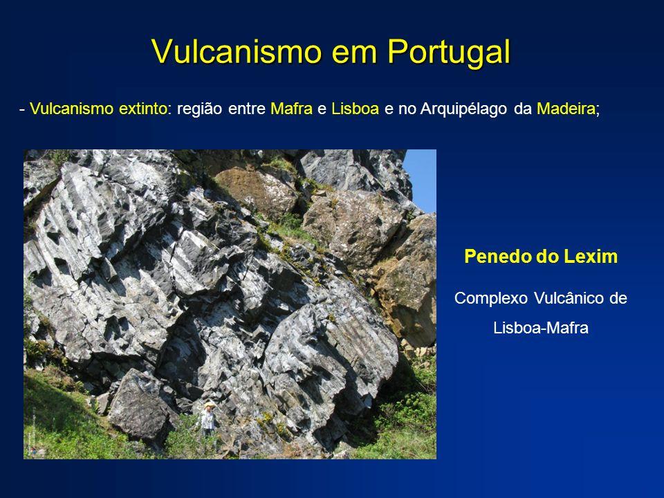 Vulcanismo em Portugal - Vulcanismo extinto: região entre Mafra e Lisboa e no Arquipélago da Madeira; Penedo do Lexim Complexo Vulcânico de Lisboa-Maf