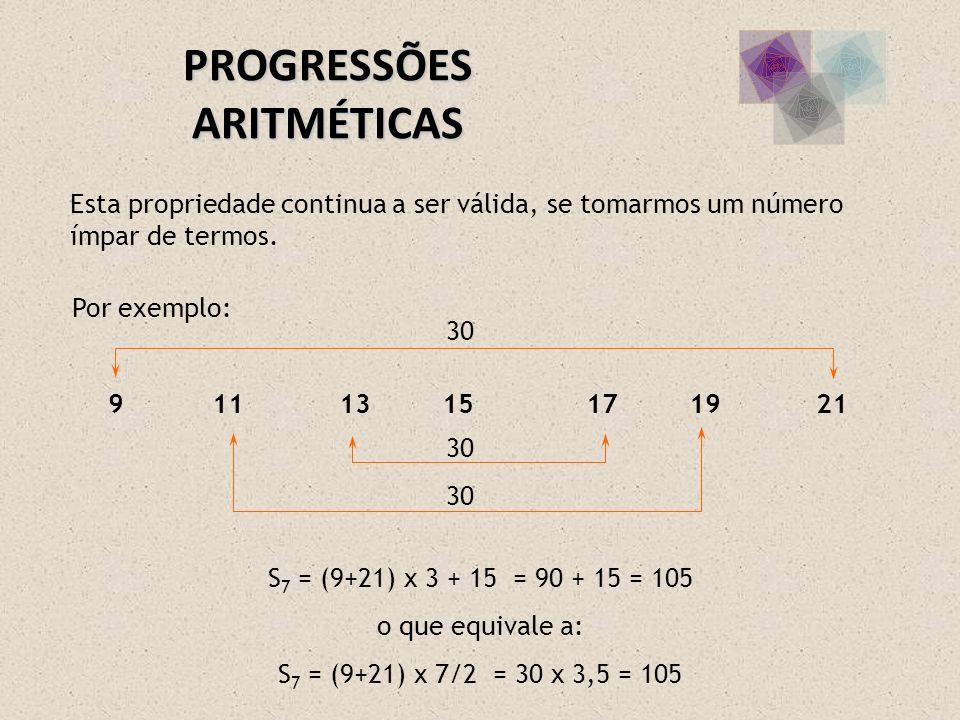 PROGRESSÕES ARITMÉTICAS Esta propriedade continua a ser válida, se tomarmos um número ímpar de termos. Por exemplo: 9 11 13 15 17 19 21 30 S 7 = (9+21