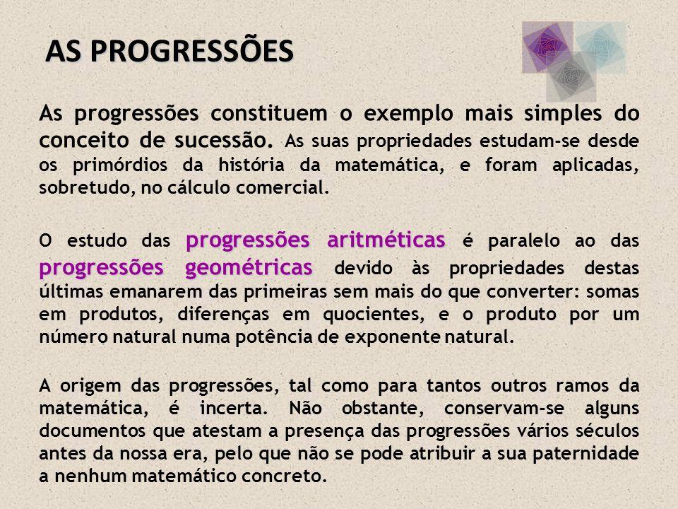 AS PROGRESSÕES As progressões constituem o exemplo mais simples do conceito de sucessão. As suas propriedades estudam-se desde os primórdios da histór