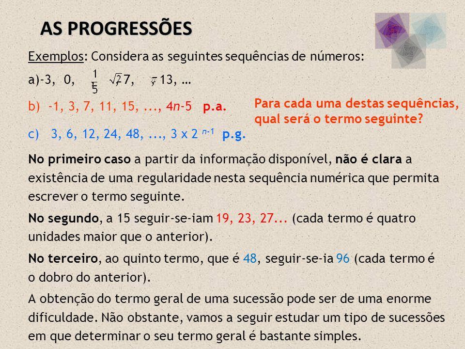 Exemplos: Considera as seguintes sequências de números: a)-3, 0,,, 7,, 13, … b) -1, 3, 7, 11, 15,... c) 3, 6, 12, 24, 48,... No primeiro caso a partir