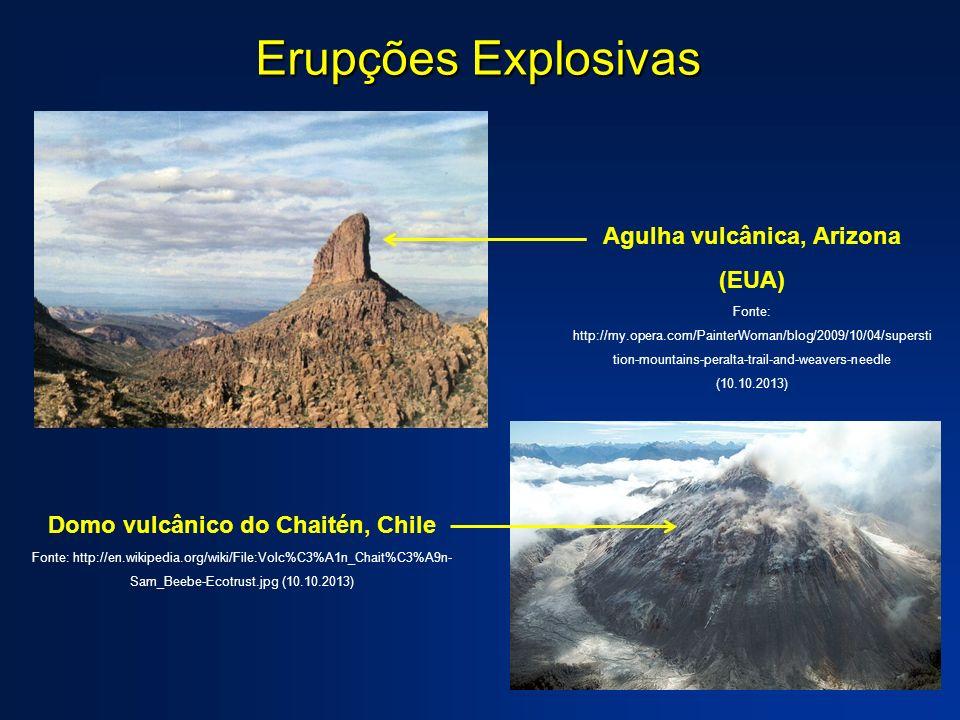Erupções Explosivas Agulha vulcânica, Arizona (EUA) Fonte: http://my.opera.com/PainterWoman/blog/2009/10/04/supersti tion-mountains-peralta-trail-and-weavers-needle (10.10.2013) Domo vulcânico do Chaitén, Chile Fonte: http://en.wikipedia.org/wiki/File:Volc%C3%A1n_Chait%C3%A9n- Sam_Beebe-Ecotrust.jpg (10.10.2013)