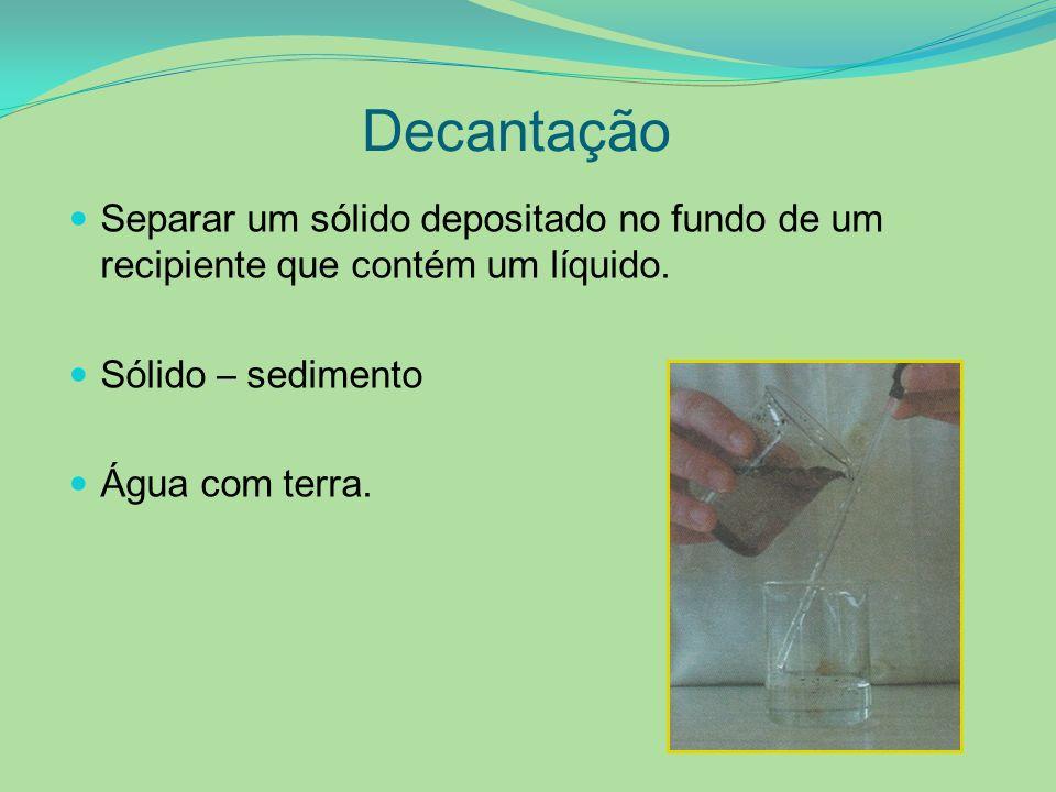 Decantação Separar um sólido depositado no fundo de um recipiente que contém um líquido. Sólido – sedimento Água com terra.