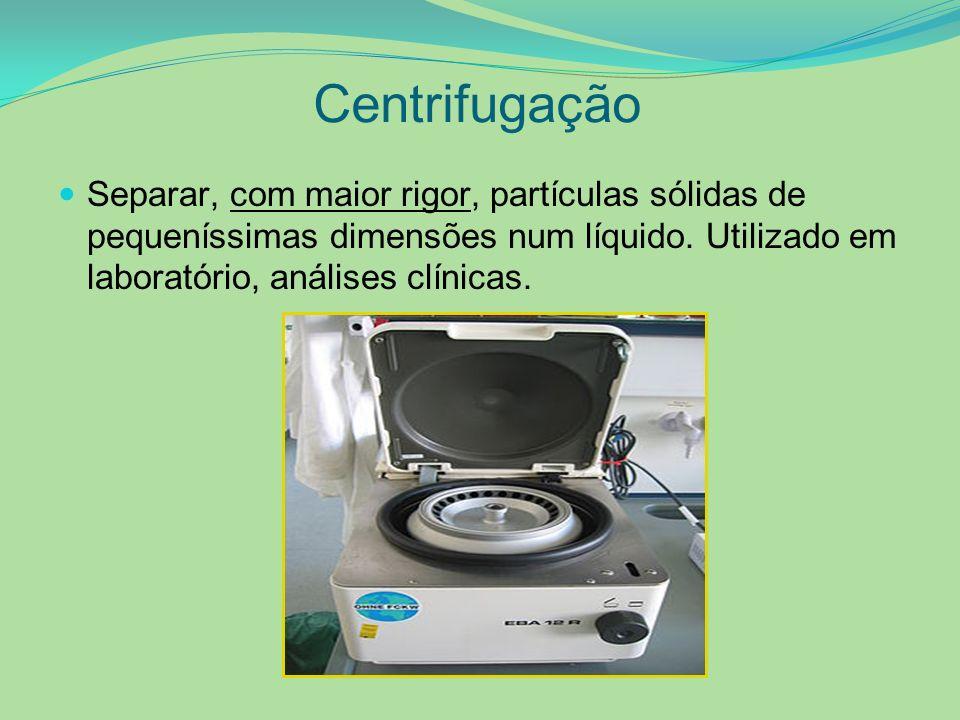 Centrifugação Separar, com maior rigor, partículas sólidas de pequeníssimas dimensões num líquido. Utilizado em laboratório, análises clínicas.