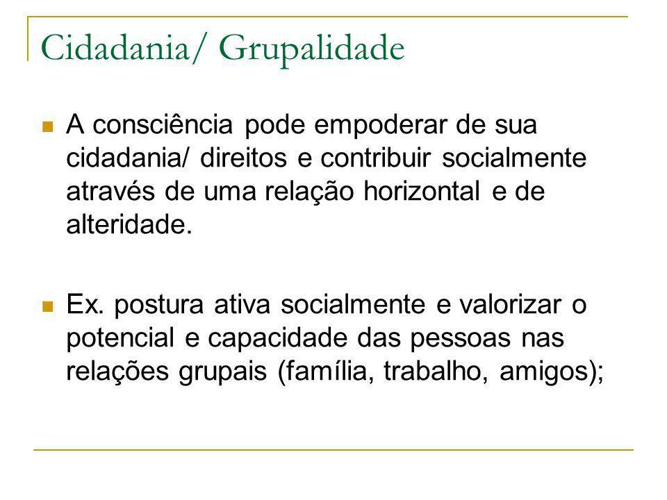 Cidadania/ Grupalidade A consciência pode empoderar de sua cidadania/ direitos e contribuir socialmente através de uma relação horizontal e de alterid