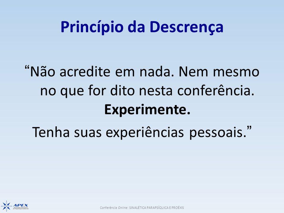Conferência Online: SINALÉTICA PARAPSÍQUICA E PROÉXIS Princípio da Descrença Não acredite em nada. Nem mesmo no que for dito nesta conferência. Experi