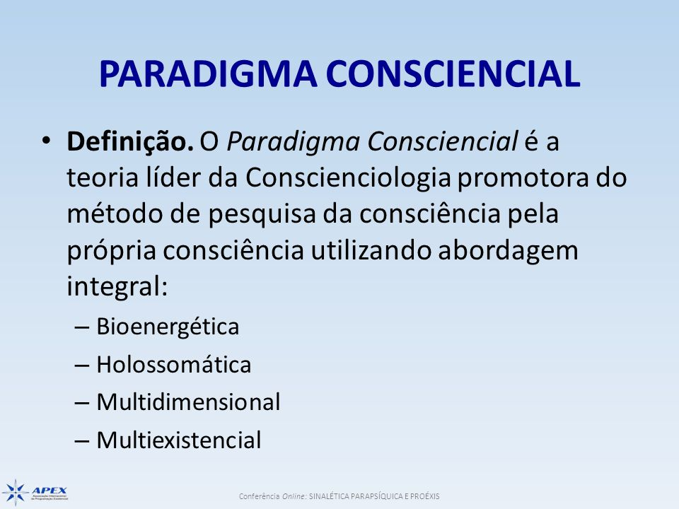 Conferência Online: SINALÉTICA PARAPSÍQUICA E PROÉXIS PARADIGMA CONSCIENCIAL Definição. O Paradigma Consciencial é a teoria líder da Conscienciologia