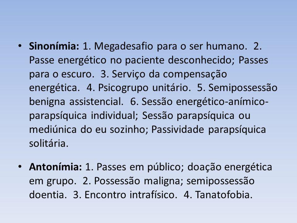Sinonímia: 1. Megadesafio para o ser humano. 2. Passe energético no paciente desconhecido; Passes para o escuro. 3. Serviço da compensação energética.