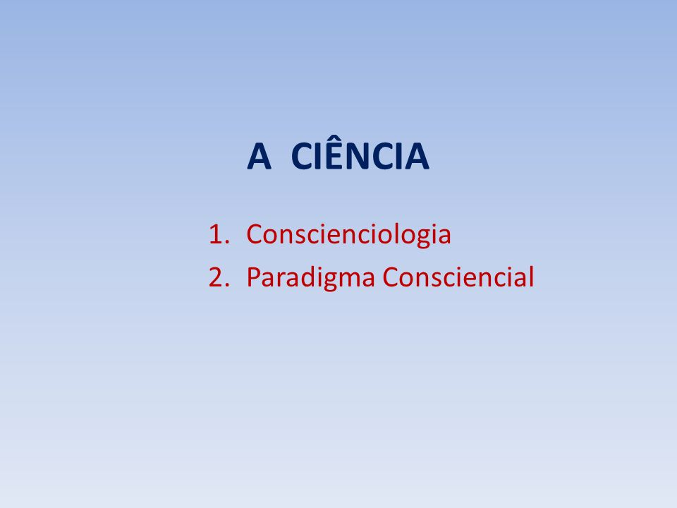 A CIÊNCIA 1.Conscienciologia 2.Paradigma Consciencial
