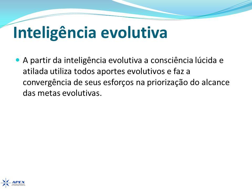 Inteligência evolutiva A partir da inteligência evolutiva a consciência lúcida e atilada utiliza todos aportes evolutivos e faz a convergência de seus