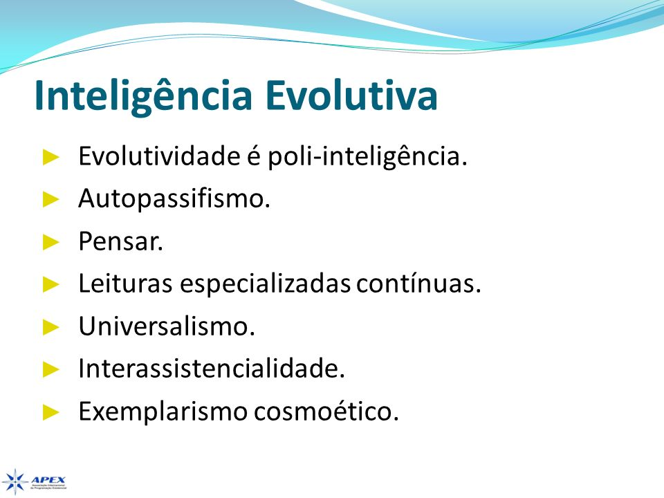 Inteligência Evolutiva Evolutividade é poli-inteligência. Autopassifismo. Pensar. Leituras especializadas contínuas. Universalismo. Interassistenciali