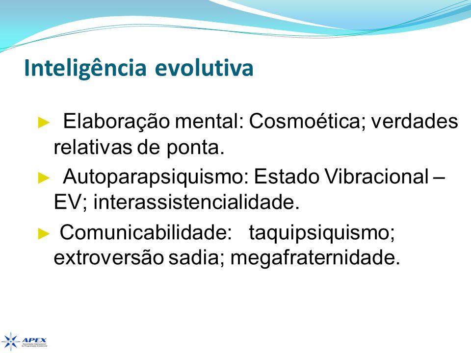 Inteligência evolutiva Elaboração mental: Cosmoética; verdades relativas de ponta. Autoparapsiquismo: Estado Vibracional – EV; interassistencialidade.