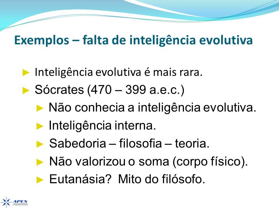 Exemplos – falta de inteligência evolutiva Inteligência evolutiva é mais rara. Sócrates (470 – 399 a.e.c.) Não conhecia a inteligência evolutiva. Inte
