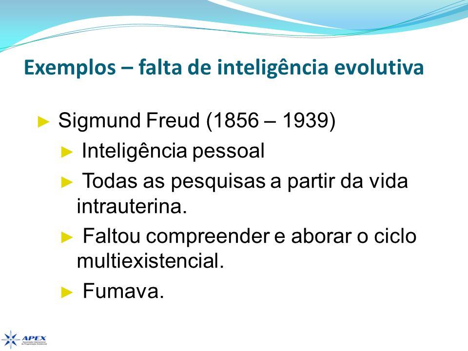 Exemplos – falta de inteligência evolutiva Sigmund Freud (1856 – 1939) Inteligência pessoal Todas as pesquisas a partir da vida intrauterina. Faltou c