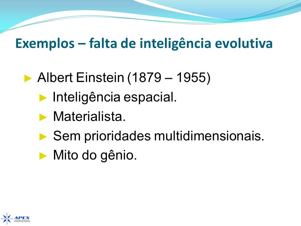 Exemplos – falta de inteligência evolutiva Albert Einstein (1879 – 1955) Inteligência espacial. Materialista. Sem prioridades multidimensionais. Mito