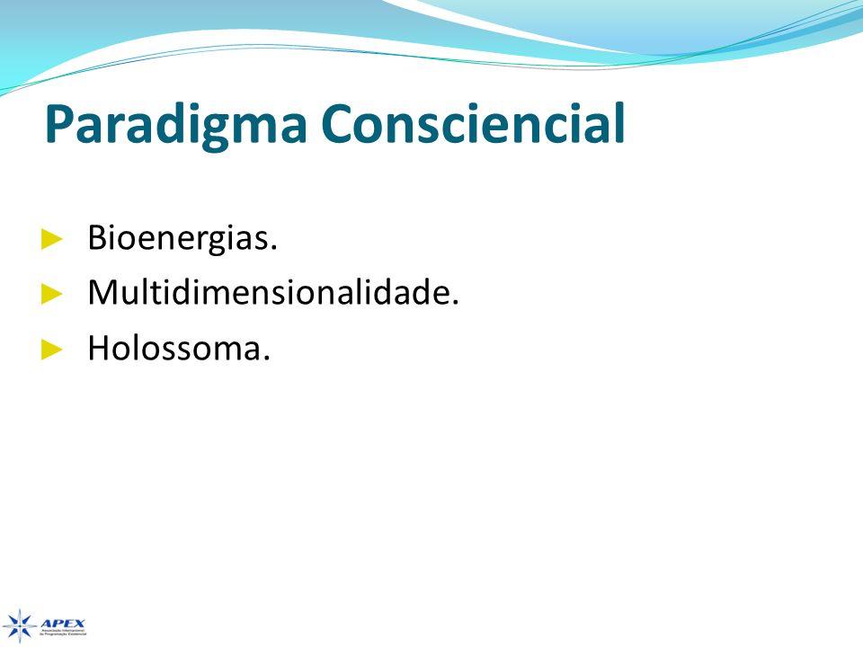 Paradigma Consciencial Bioenergias. Multidimensionalidade. Holossoma.