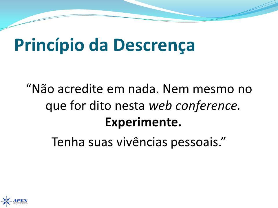 Princípio da Descrença Não acredite em nada. Nem mesmo no que for dito nesta web conference. Experimente. Tenha suas vivências pessoais.