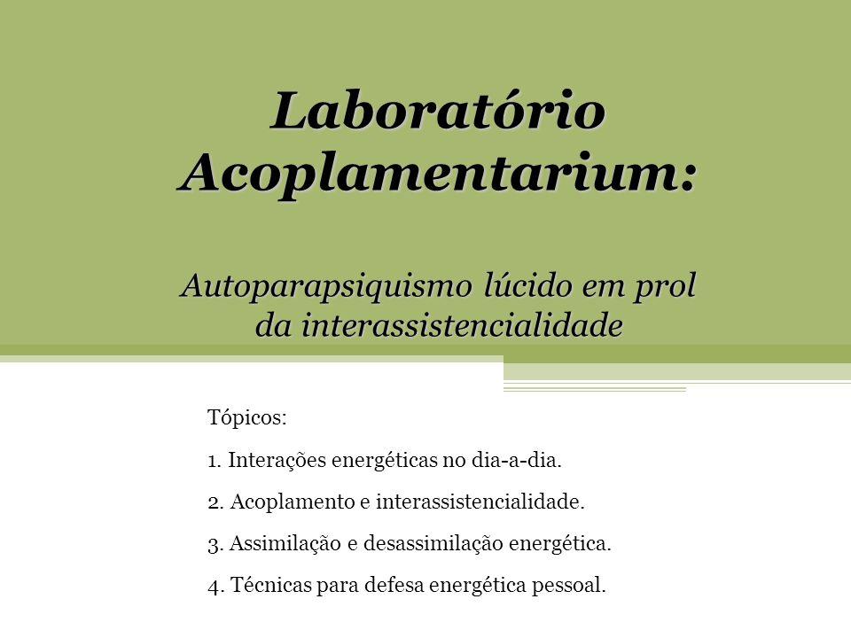 Laboratório Acoplamentarium: Autoparapsiquismo lúcido em prol da interassistencialidade Tópicos: 1. Interações energéticas no dia-a-dia. 2. Acoplament