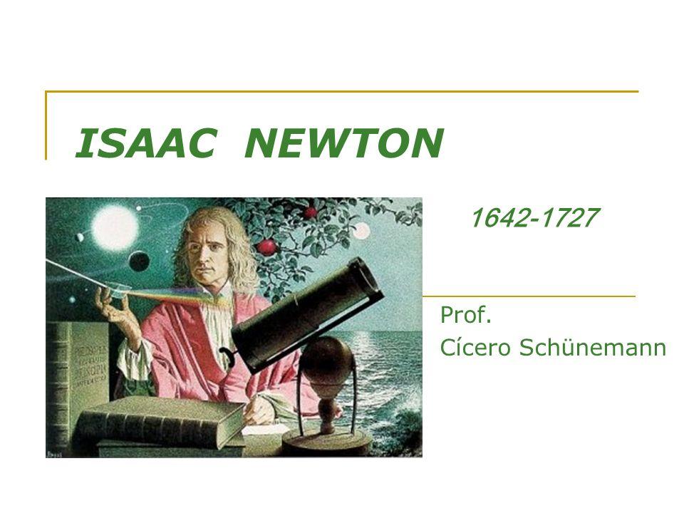 ISAAC NEWTON Prof. Cícero Schünemann 1642-1727