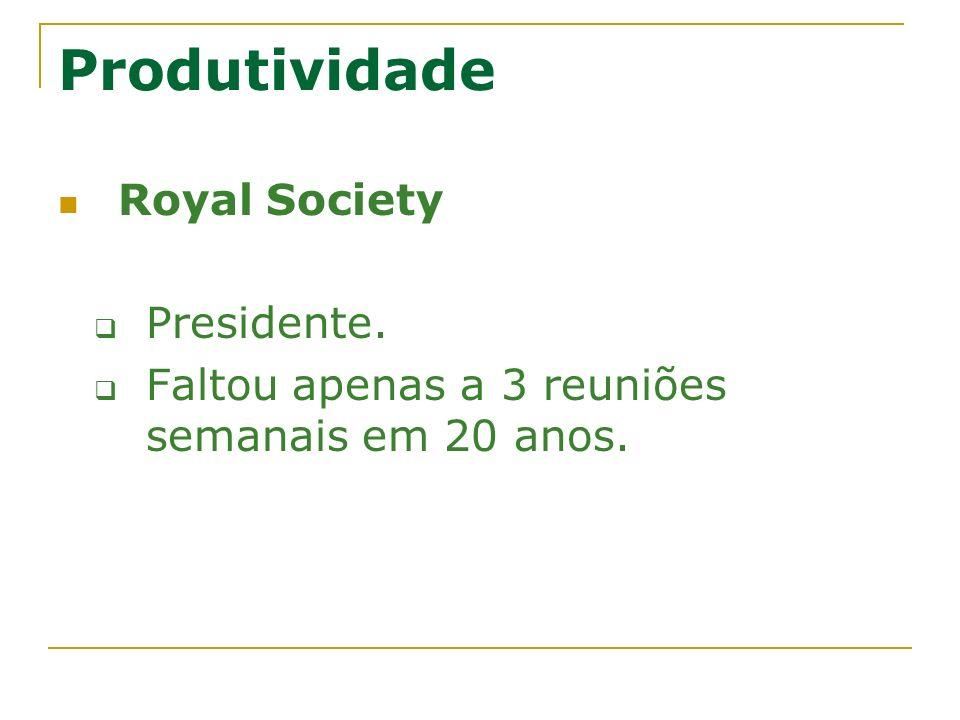 Produtividade Royal Society Presidente. Faltou apenas a 3 reuniões semanais em 20 anos.