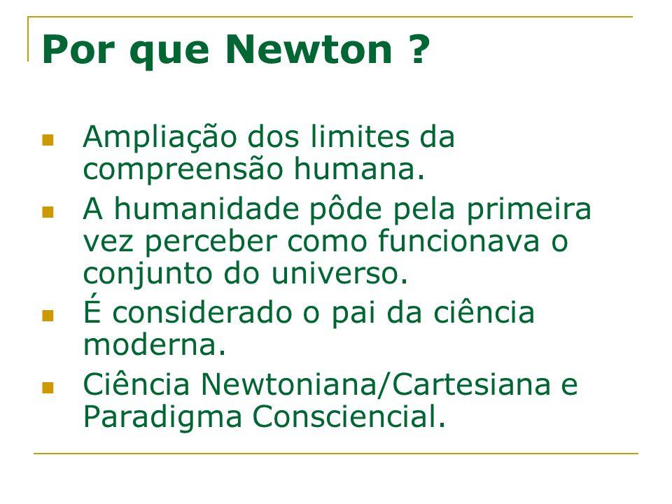 Por que Newton ? Ampliação dos limites da compreensão humana. A humanidade pôde pela primeira vez perceber como funcionava o conjunto do universo. É c