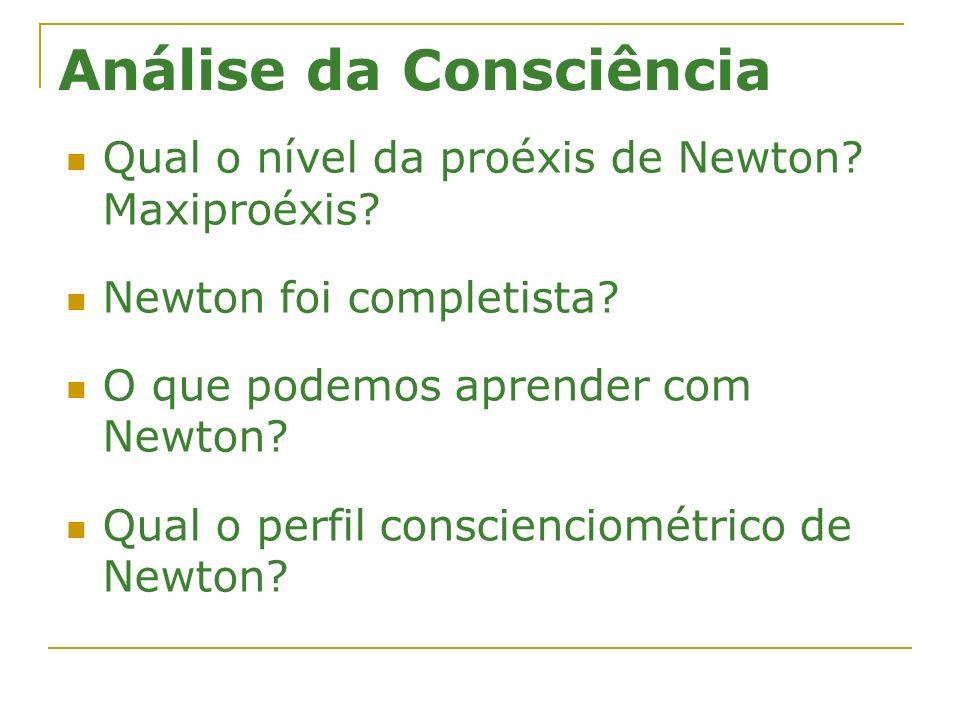 Análise da Consciência Qual o nível da proéxis de Newton? Maxiproéxis? Newton foi completista? O que podemos aprender com Newton? Qual o perfil consci
