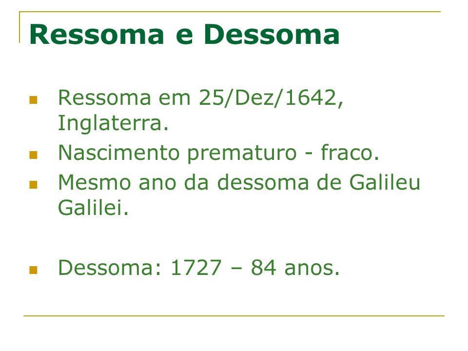 Ressoma e Dessoma Ressoma em 25/Dez/1642, Inglaterra. Nascimento prematuro - fraco. Mesmo ano da dessoma de Galileu Galilei. Dessoma: 1727 – 84 anos.