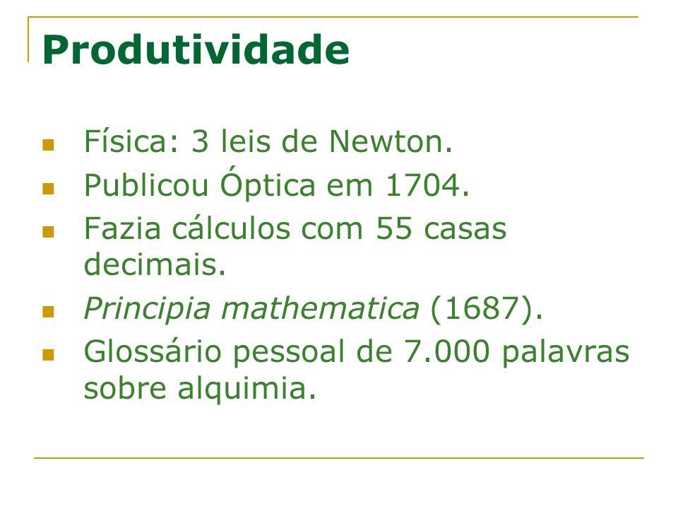 Produtividade Física: 3 leis de Newton. Publicou Óptica em 1704. Fazia cálculos com 55 casas decimais. Principia mathematica (1687). Glossário pessoal