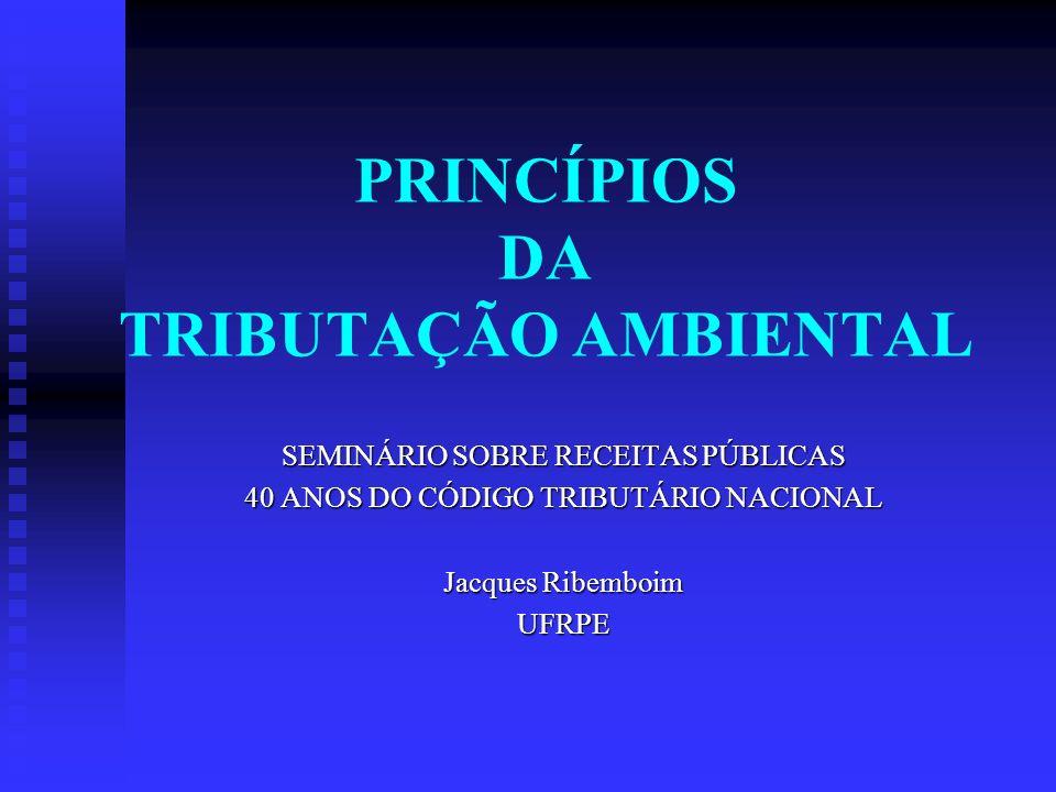 PRINCÍPIOS DA TRIBUTAÇÃO AMBIENTAL SEMINÁRIO SOBRE RECEITAS PÚBLICAS 40 ANOS DO CÓDIGO TRIBUTÁRIO NACIONAL Jacques Ribemboim UFRPE