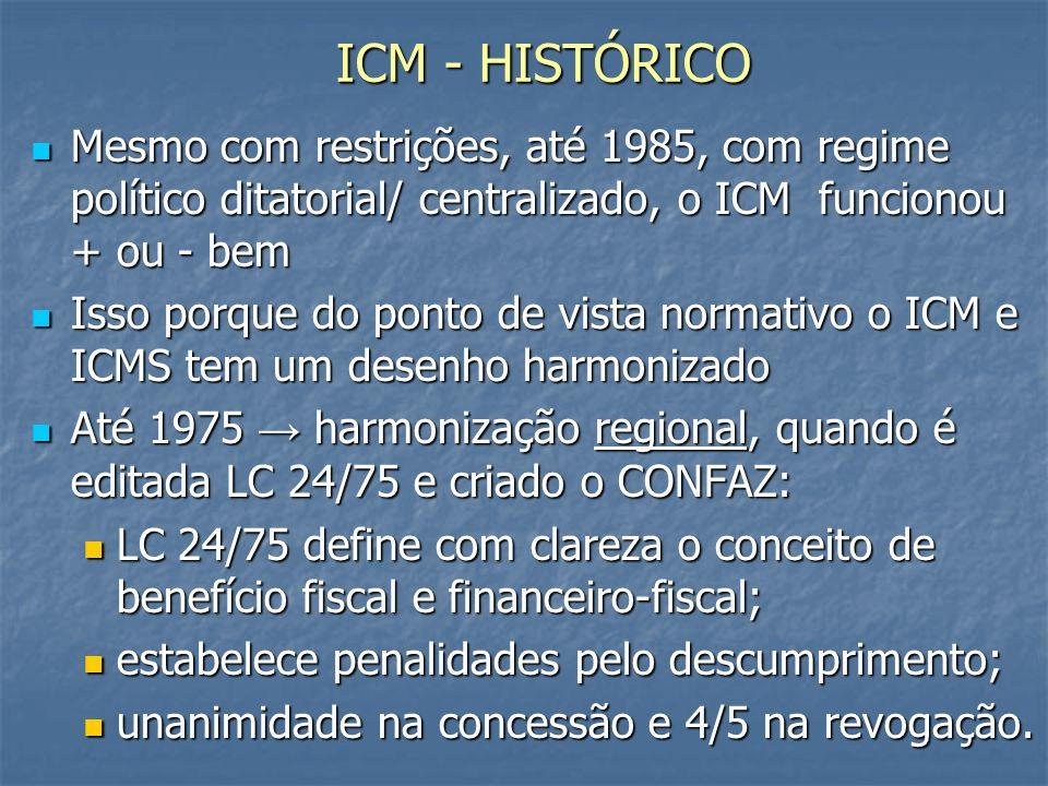 ICM - HISTÓRICO Mesmo com restrições, até 1985, com regime político ditatorial/ centralizado, o ICM funcionou + ou - bem Mesmo com restrições, até 1985, com regime político ditatorial/ centralizado, o ICM funcionou + ou - bem Isso porque do ponto de vista normativo o ICM e ICMS tem um desenho harmonizado Isso porque do ponto de vista normativo o ICM e ICMS tem um desenho harmonizado Até 1975 harmonização regional, quando é editada LC 24/75 e criado o CONFAZ: Até 1975 harmonização regional, quando é editada LC 24/75 e criado o CONFAZ: LC 24/75 define com clareza o conceito de benefício fiscal e financeiro-fiscal; LC 24/75 define com clareza o conceito de benefício fiscal e financeiro-fiscal; estabelece penalidades pelo descumprimento; estabelece penalidades pelo descumprimento; unanimidade na concessão e 4/5 na revogação.
