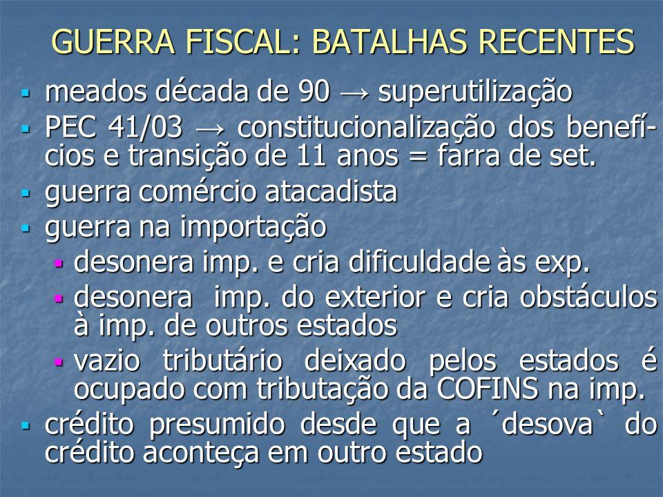 GUERRA FISCAL: BATALHAS RECENTES meados década de 90 superutilização meados década de 90 superutilização PEC 41/03 constitucionalização dos benefí- cios e transição de 11 anos = farra de set.