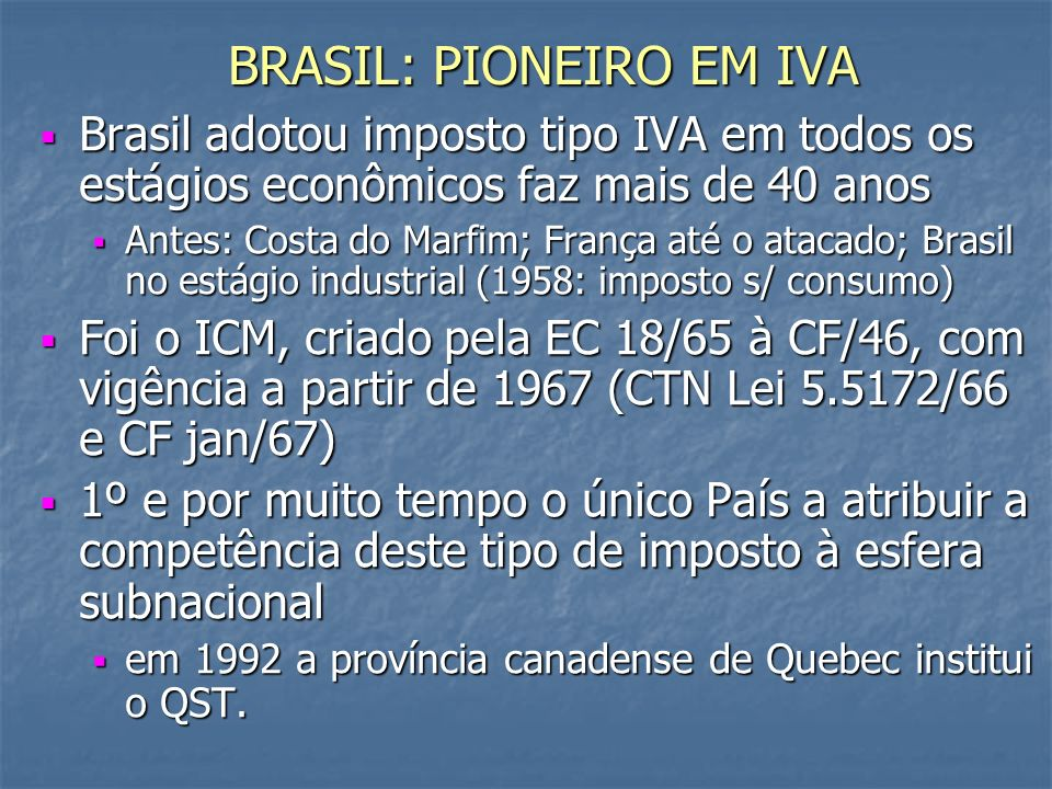 BRASIL: PIONEIRO EM IVA Brasil adotou imposto tipo IVA em todos os estágios econômicos faz mais de 40 anos Brasil adotou imposto tipo IVA em todos os estágios econômicos faz mais de 40 anos Antes: Costa do Marfim; França até o atacado; Brasil no estágio industrial (1958: imposto s/ consumo) Antes: Costa do Marfim; França até o atacado; Brasil no estágio industrial (1958: imposto s/ consumo) Foi o ICM, criado pela EC 18/65 à CF/46, com vigência a partir de 1967 (CTN Lei 5.5172/66 e CF jan/67) Foi o ICM, criado pela EC 18/65 à CF/46, com vigência a partir de 1967 (CTN Lei 5.5172/66 e CF jan/67) 1º e por muito tempo o único País a atribuir a competência deste tipo de imposto à esfera subnacional 1º e por muito tempo o único País a atribuir a competência deste tipo de imposto à esfera subnacional em 1992 a província canadense de Quebec institui o QST.