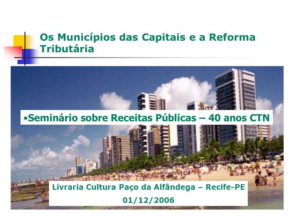 Os Municípios das Capitais e a Reforma Tributária Seminário sobre Receitas Públicas – 40 anos CTN Livraria Cultura Paço da Alfândega – Recife-PE 01/12/2006