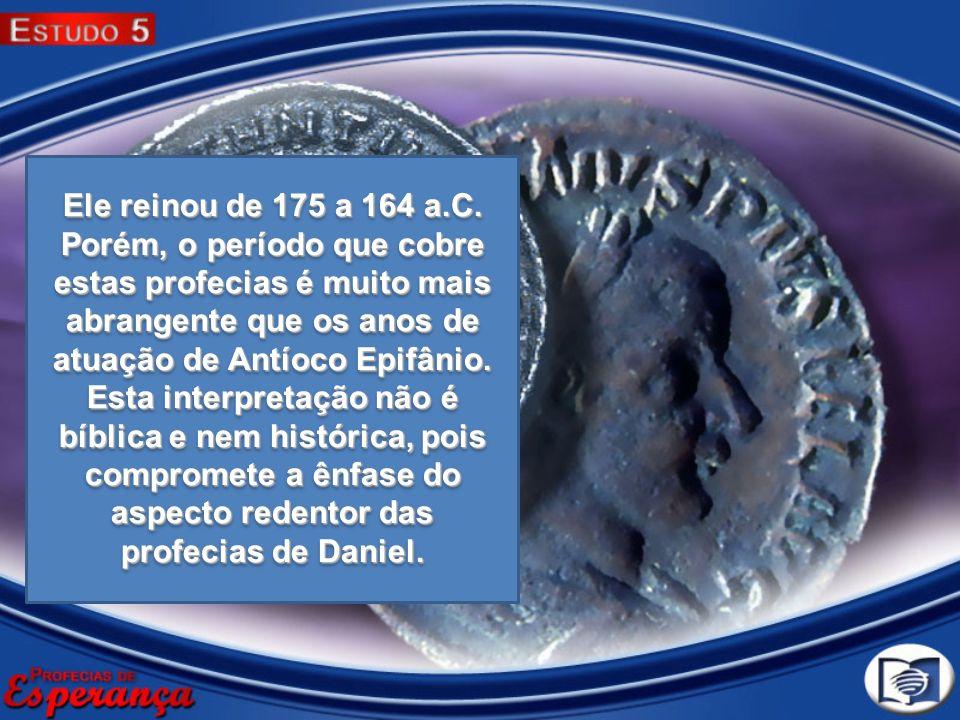 Ele reinou de 175 a 164 a.C. Porém, o período que cobre estas profecias é muito mais abrangente que os anos de atuação de Antíoco Epifânio. Esta inter