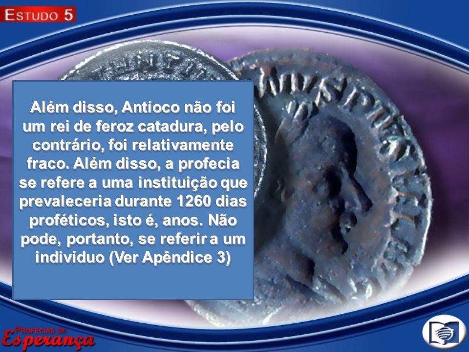 Além disso, Antíoco não foi um rei de feroz catadura, pelo contrário, foi relativamente fraco. Além disso, a profecia se refere a uma instituição que